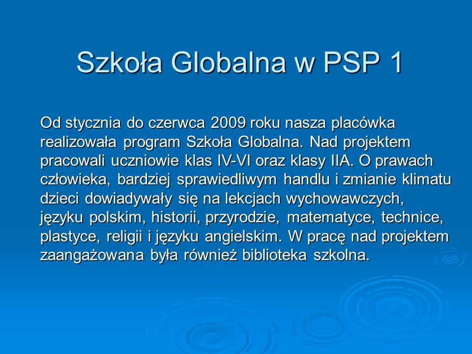 Szkoła Globalna w PSP 1 Od stycznia do czerwca 2009 roku nasza placówka realizowała program Szkoła Globalna. Nad projektem pracowali uczniowie klas IV
