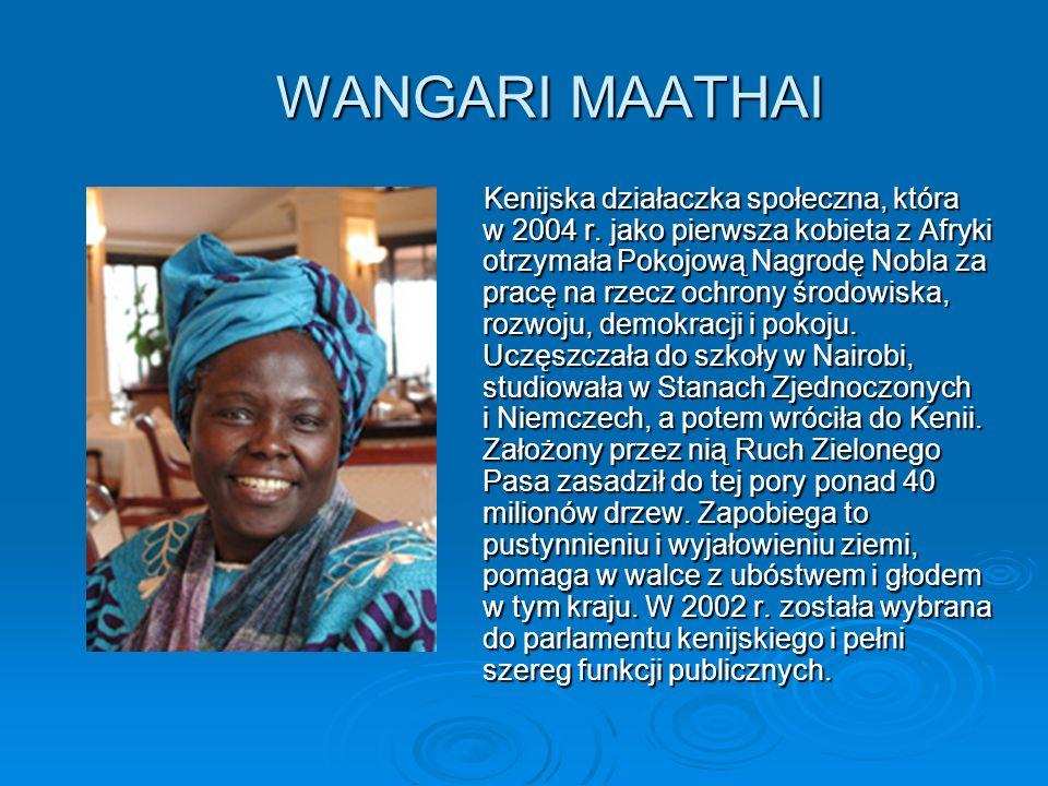 WANGARI MAATHAI Kenijska działaczka społeczna, która w 2004 r. jako pierwsza kobieta z Afryki otrzymała Pokojową Nagrodę Nobla za pracę na rzecz ochro