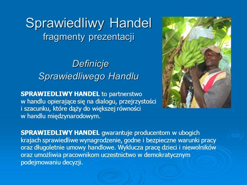 Sprawiedliwy Handel fragmenty prezentacji Definicje Sprawiedliwego Handlu SPRAWIEDLIWY HANDEL to partnerstwo w handlu opierające się na dialogu, przej
