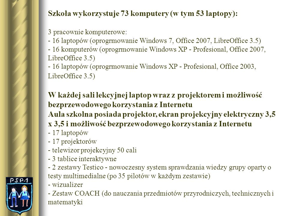 Szkoła wykorzystuje 73 komputery (w tym 53 laptopy): 3 pracownie komputerowe: - 16 laptopów (oprogrmowanie Windows 7, Office 2007, LibreOffice 3.5) -