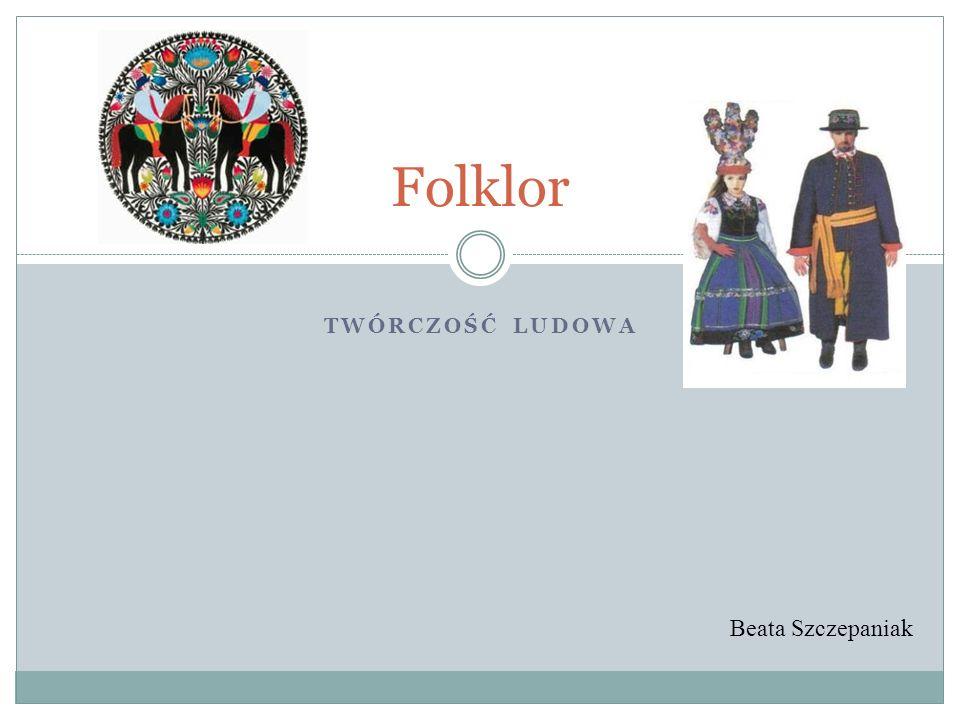 TWÓRCZOŚĆ LUDOWA Folklor Beata Szczepaniak