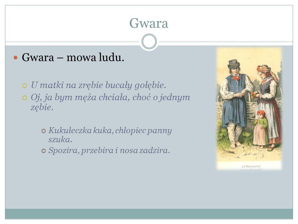 Gwara Gwara – mowa ludu. U matki na zrębie bucały gołębie. Oj, ja bym męża chciała, choć o jednym zębie. Kukułeczka kuka, chłopiec panny szuka. Spozir