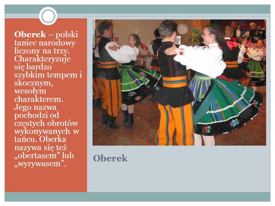 Oberek Oberek – polski taniec narodowy liczony na trzy. Charakteryzuje się bardzo szybkim tempem i skocznym, wesołym charakterem. Jego nazwa pochodzi