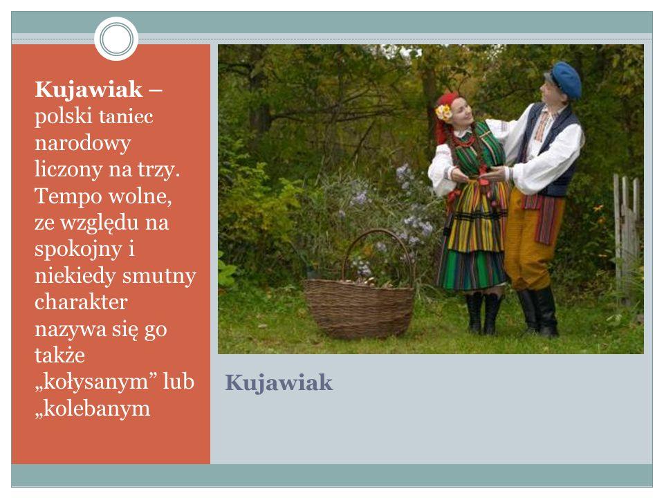 Kujawiak Kujawiak – polski taniec narodowy liczony na trzy. Tempo wolne, ze względu na spokojny i niekiedy smutny charakter nazywa się go także kołysa