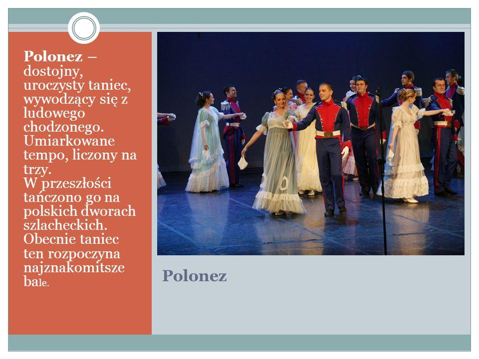 Polonez Polonez – dostojny, uroczysty taniec, wywodzący się z ludowego chodzonego. Umiarkowane tempo, liczony na trzy. W przeszłości tańczono go na po