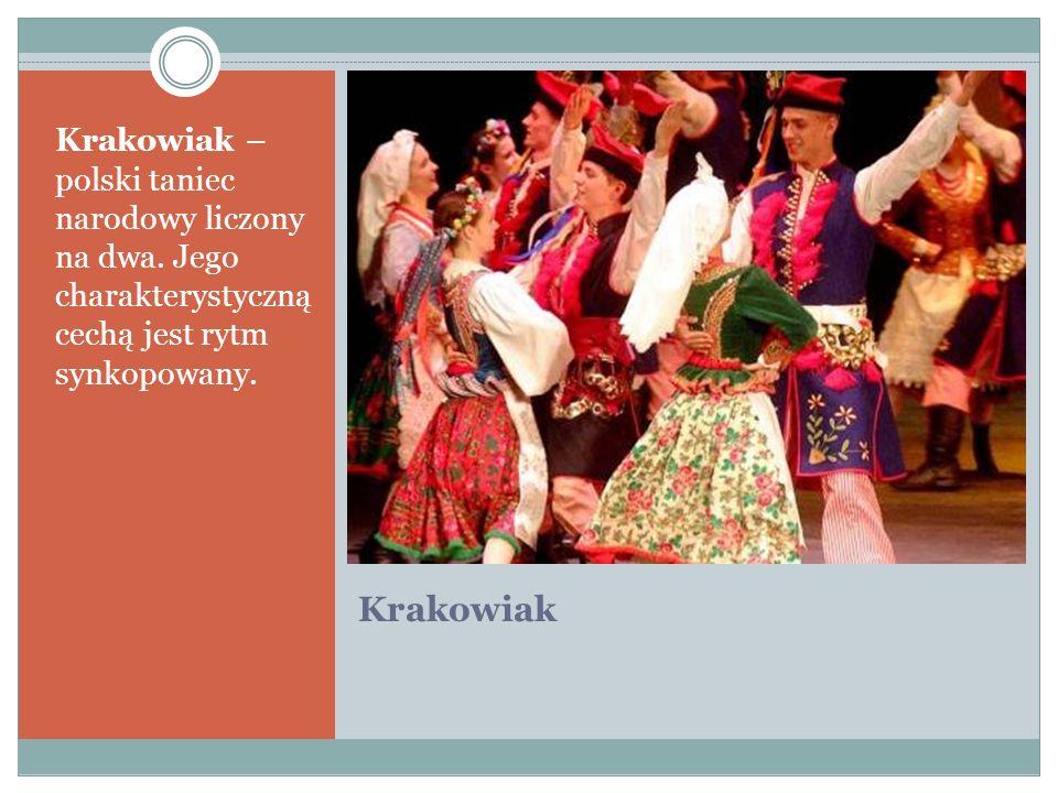 Krakowiak Krakowiak – polski taniec narodowy liczony na dwa. Jego charakterystyczną cechą jest rytm synkopowany.