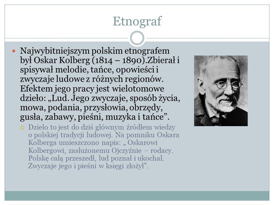 Etnograf Najwybitniejszym polskim etnografem był Oskar Kolberg (1814 – 1890).Zbierał i spisywał melodie, tańce, opowieści i zwyczaje ludowe z różnych