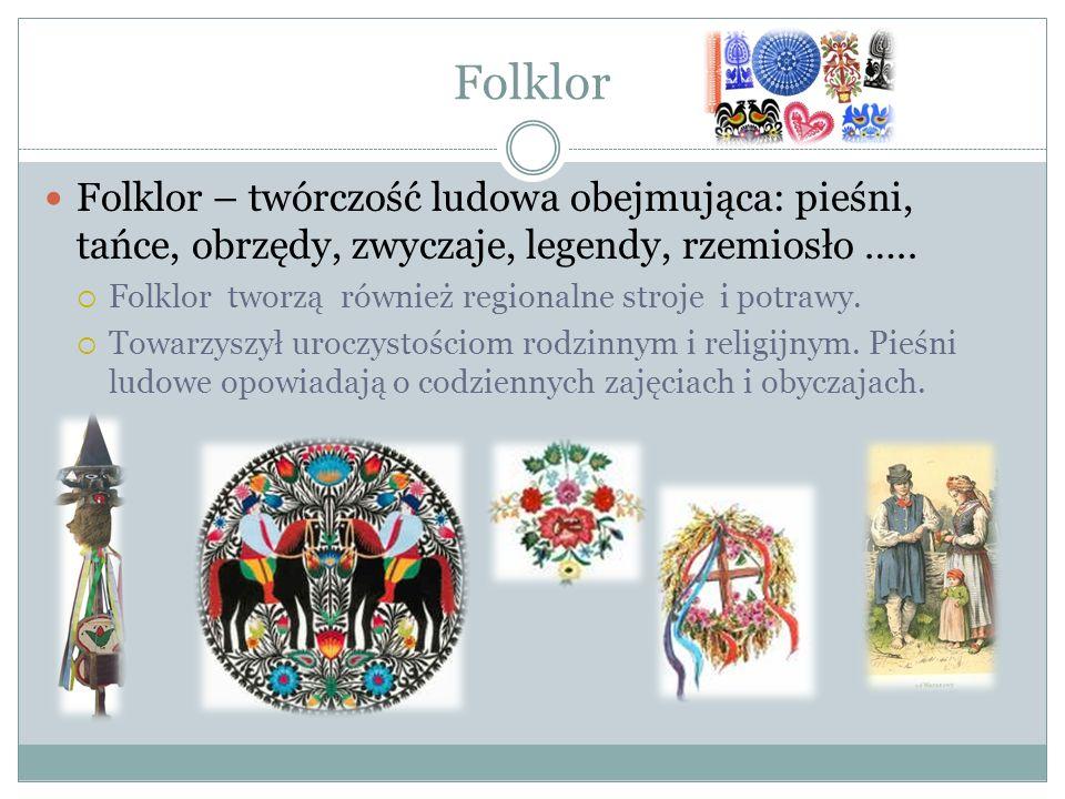 Folklor Folklor – twórczość ludowa obejmująca: pieśni, tańce, obrzędy, zwyczaje, legendy, rzemiosło ….. Folklor tworzą również regionalne stroje i pot