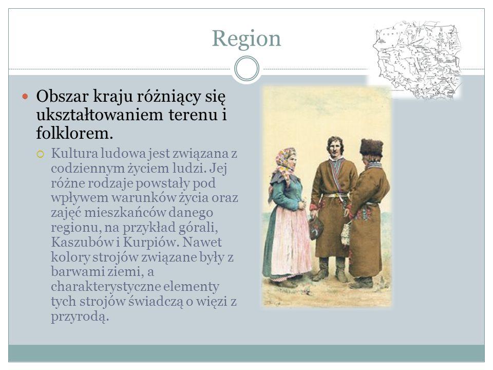 Region Obszar kraju różniący się ukształtowaniem terenu i folklorem. Kultura ludowa jest związana z codziennym życiem ludzi. Jej różne rodzaje powstał