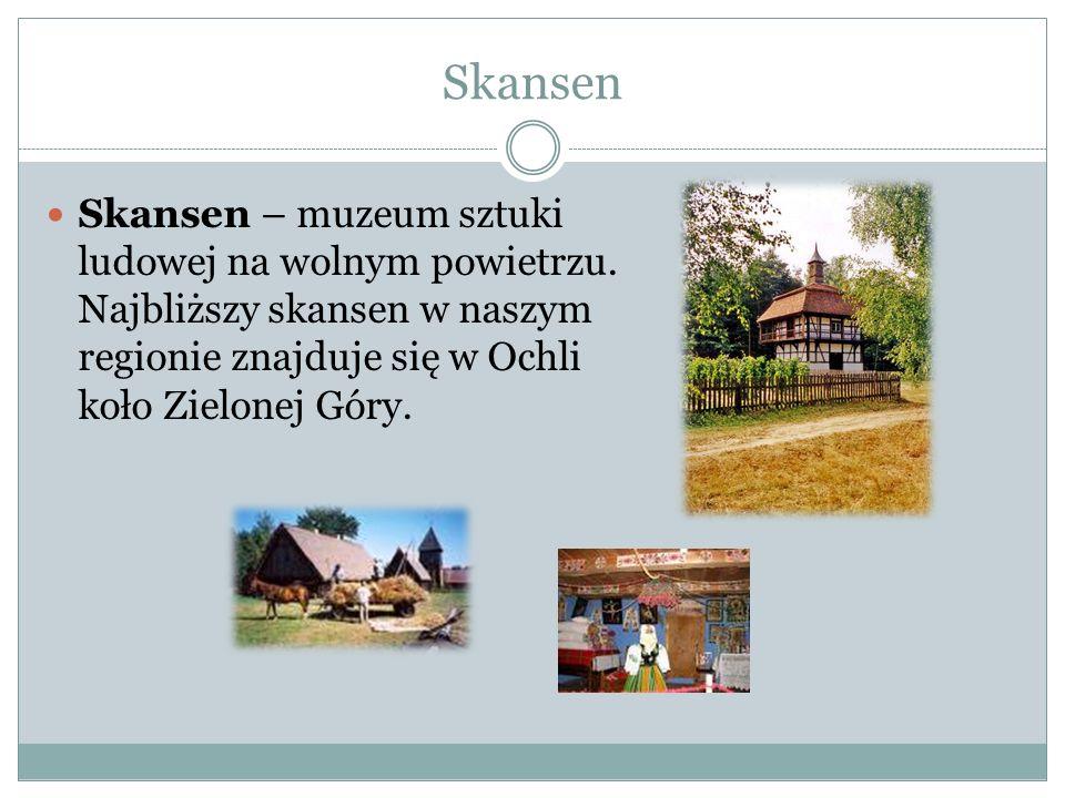 Skansen Skansen – muzeum sztuki ludowej na wolnym powietrzu. Najbliższy skansen w naszym regionie znajduje się w Ochli koło Zielonej Góry.
