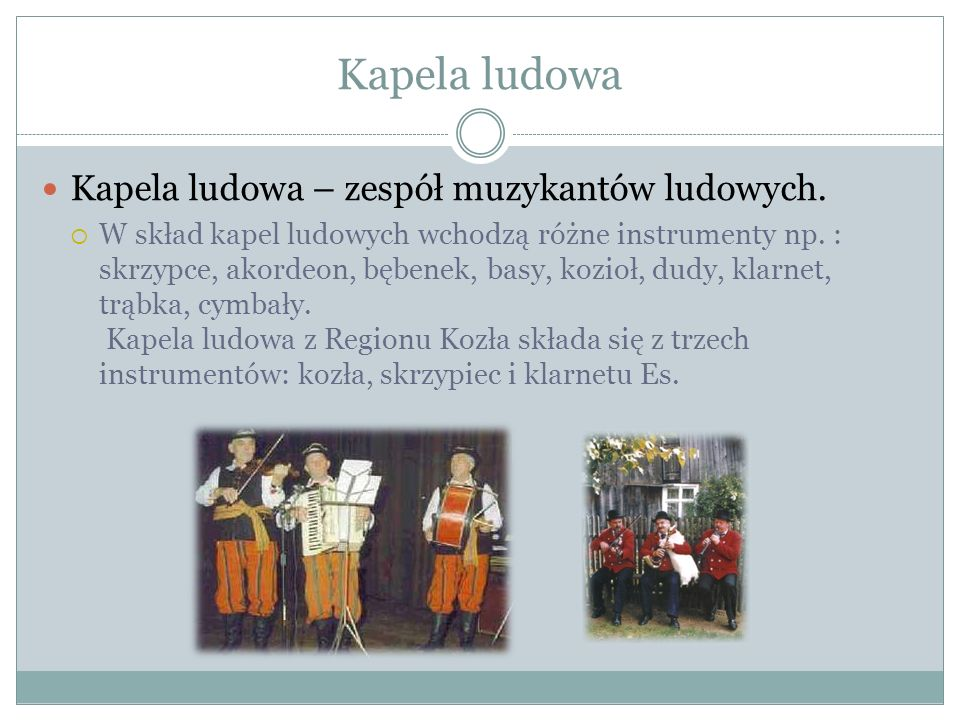 Kapela ludowa Kapela ludowa – zespół muzykantów ludowych. W skład kapel ludowych wchodzą różne instrumenty np. : skrzypce, akordeon, bębenek, basy, ko