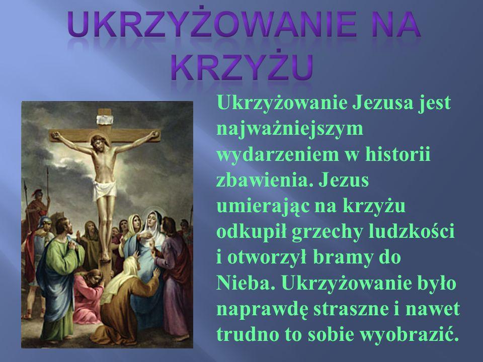 Ukrzyżowanie Jezusa jest najważniejszym wydarzeniem w historii zbawienia. Jezus umierając na krzyżu odkupił grzechy ludzkości i otworzył bramy do Nieb