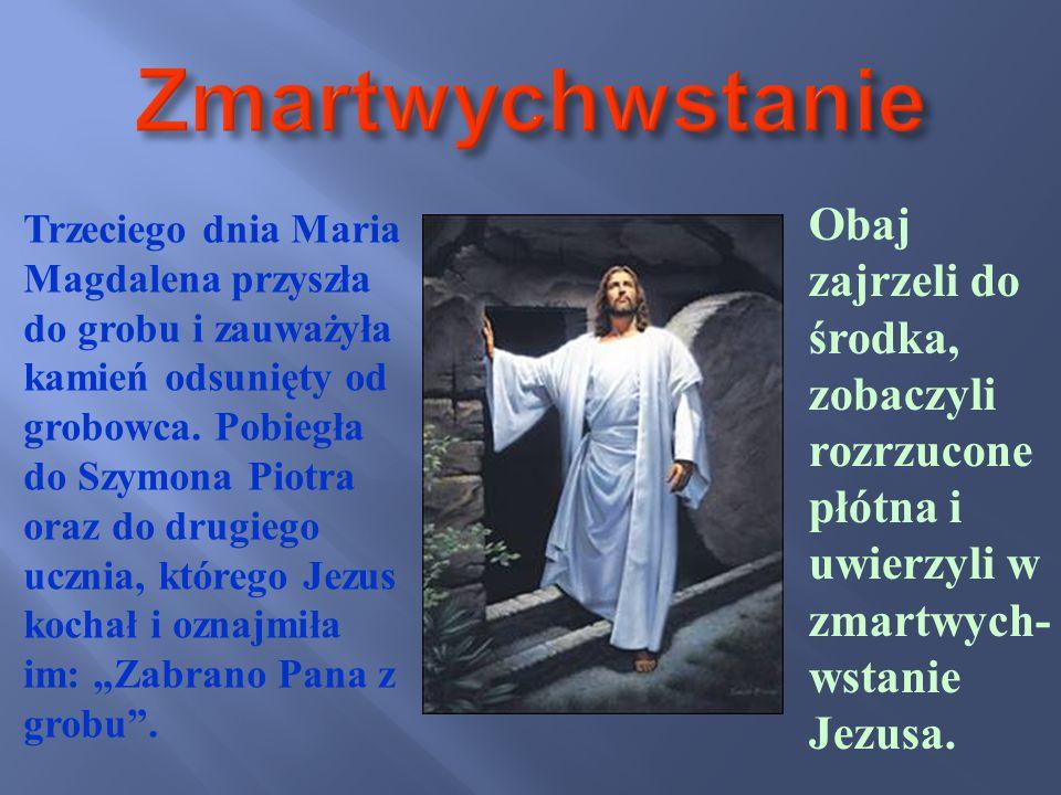 Trzeciego dnia Maria Magdalena przyszła do grobu i zauważyła kamień odsunięty od grobowca. Pobiegła do Szymona Piotra oraz do drugiego ucznia, którego