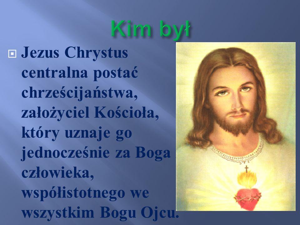 Jezus Chrystus centralna postać chrześcijaństwa, założyciel Kościoła, który uznaje go jednocześnie za Boga i człowieka, współistotnego we wszystkim Bo