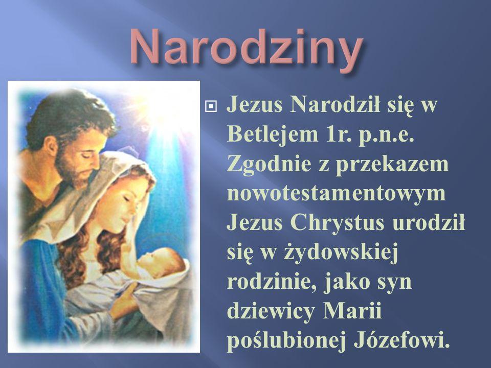 Jezus Narodził się w Betlejem 1r. p.n.e. Zgodnie z przekazem nowotestamentowym Jezus Chrystus urodził się w żydowskiej rodzinie, jako syn dziewicy Mar