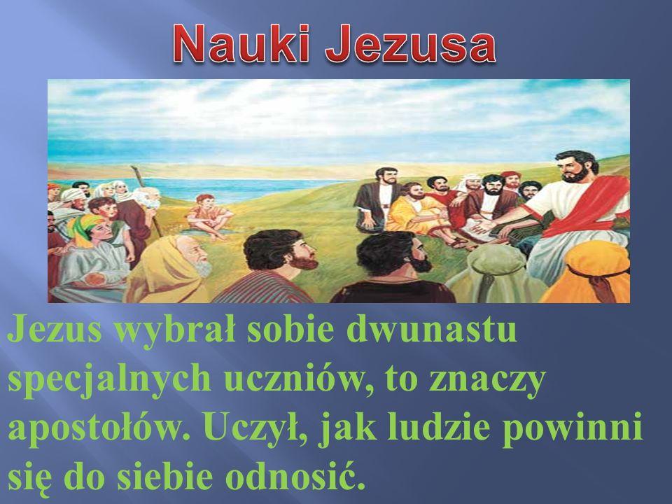 Jezus wybrał sobie dwunastu specjalnych uczniów, to znaczy apostołów. Uczył, jak ludzie powinni się do siebie odnosić.