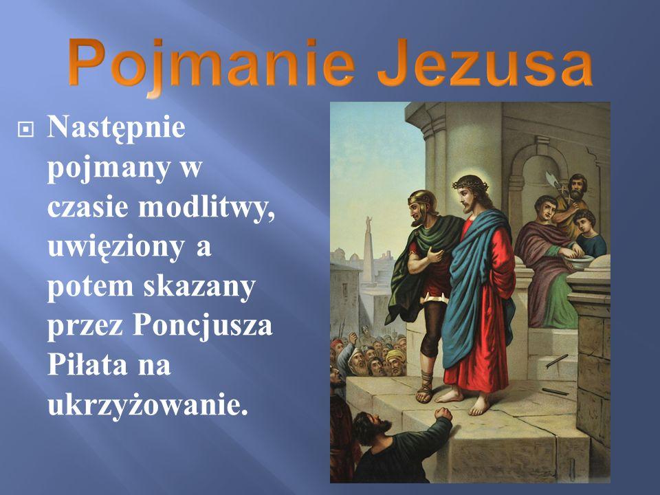 Następnie pojmany w czasie modlitwy, uwięziony a potem skazany przez Poncjusza Piłata na ukrzyżowanie.