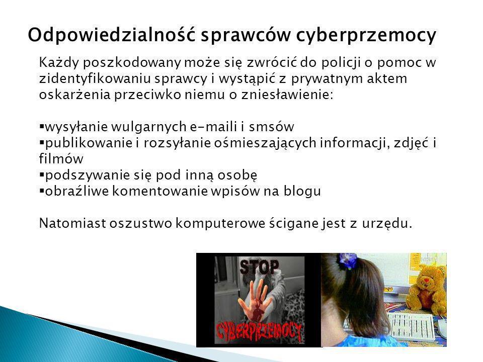 Odpowiedzialność sprawców cyberprzemocy Każdy poszkodowany może się zwrócić do policji o pomoc w zidentyfikowaniu sprawcy i wystąpić z prywatnym aktem oskarżenia przeciwko niemu o zniesławienie: wysyłanie wulgarnych e-maili i smsów publikowanie i rozsyłanie ośmieszających informacji, zdjęć i filmów podszywanie się pod inną osobę obraźliwe komentowanie wpisów na blogu Natomiast oszustwo komputerowe ścigane jest z urzędu.