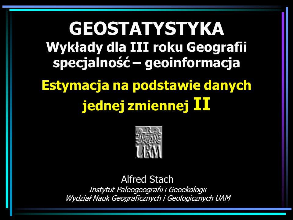 GEOSTATYSTYKA Wykłady dla III roku Geografii specjalność – geoinformacja Estymacja na podstawie danych jednej zmiennej II Alfred Stach Instytut Paleog