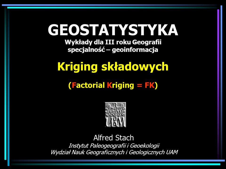 GEOSTATYSTYKA Wykłady dla III roku Geografii specjalność – geoinformacja Kriging składowych (Factorial Kriging = FK) Alfred Stach Instytut Paleogeogra