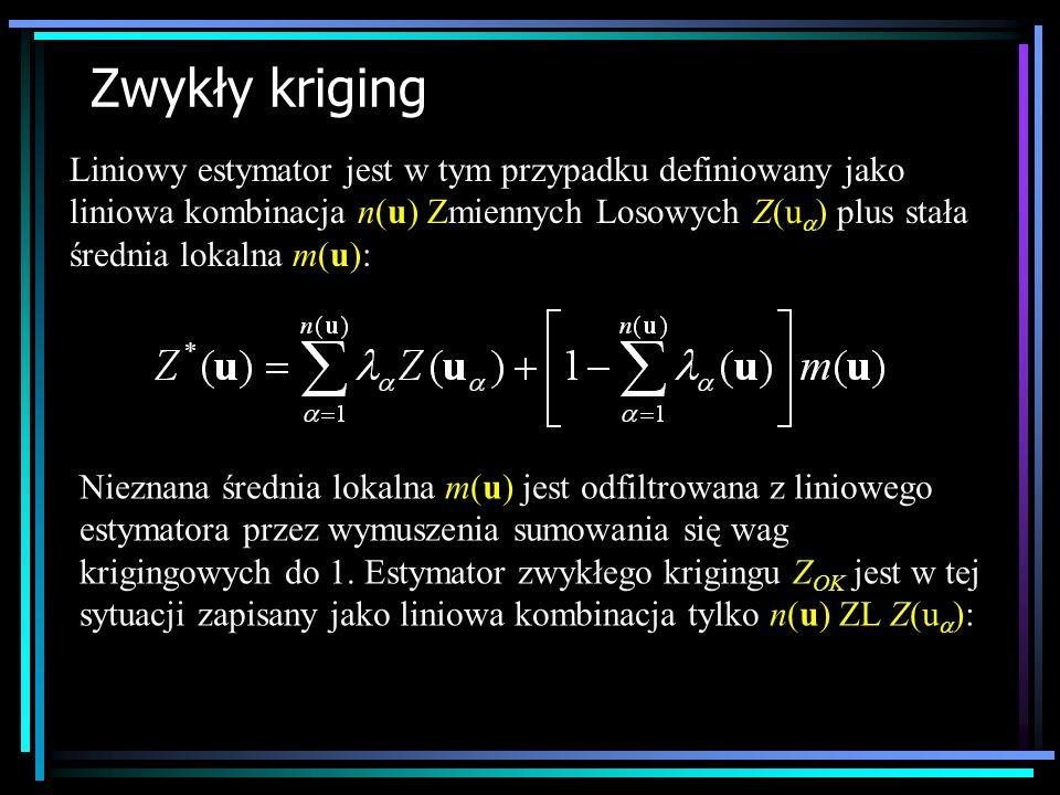 Zwykły kriging Liniowy estymator jest w tym przypadku definiowany jako liniowa kombinacja n(u) Zmiennych Losowych Z(u ) plus stała średnia lokalna m(u