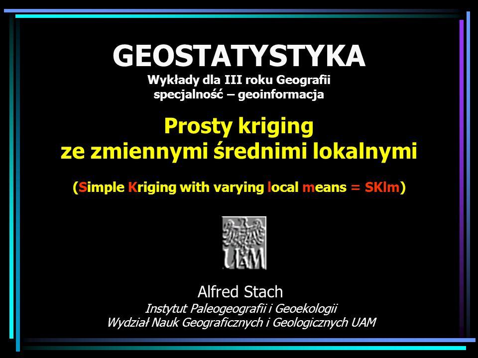 GEOSTATYSTYKA Wykłady dla III roku Geografii specjalność – geoinformacja Prosty kriging ze zmiennymi średnimi lokalnymi (Simple Kriging with varying l