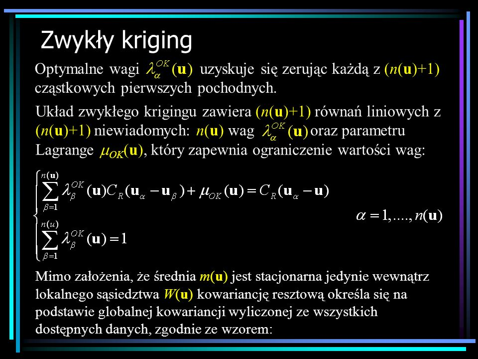 Zwykły kriging Optymalne wagi uzyskuje się zerując każdą z (n(u)+1) cząstkowych pierwszych pochodnych. Układ zwykłego krigingu zawiera (n(u)+1) równań