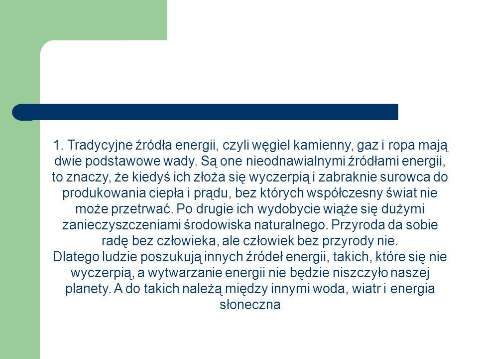 1. Tradycyjne źródła energii, czyli węgiel kamienny, gaz i ropa mają dwie podstawowe wady. Są one nieodnawialnymi źródłami energii, to znaczy, że kied