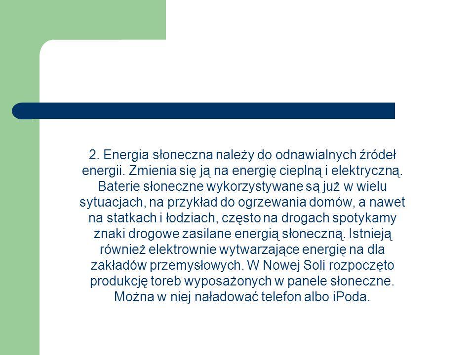 2. Energia słoneczna należy do odnawialnych źródeł energii. Zmienia się ją na energię cieplną i elektryczną. Baterie słoneczne wykorzystywane są już w
