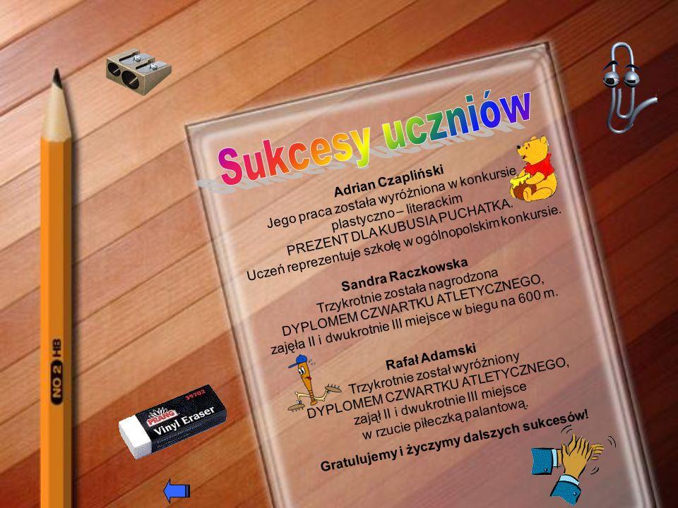 Adrian Czapliński Jego praca została wyróżniona w konkursie plastyczno – literackim PREZENT DLA KUBUSIA PUCHATKA. Uczeń reprezentuje szkołę w ogólnopo