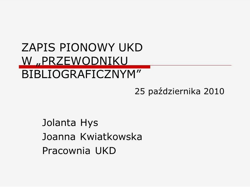 ZAPIS PIONOWY UKD W PRZEWODNIKU BIBLIOGRAFICZNYM 25 października 2010 Jolanta Hys Joanna Kwiatkowska Pracownia UKD