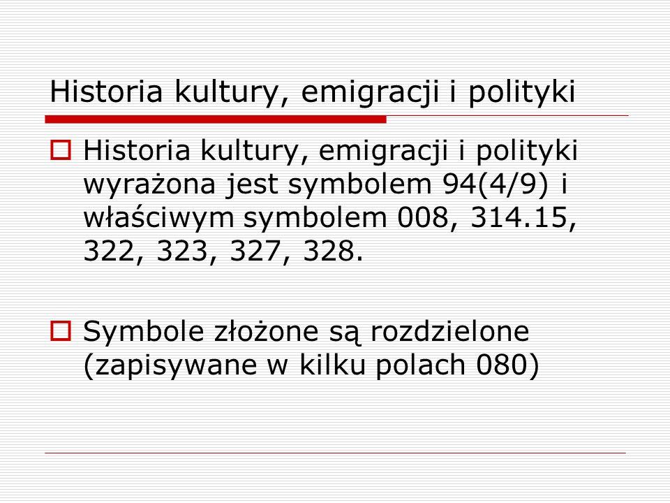 Historia kultury, emigracji i polityki Historia kultury, emigracji i polityki wyrażona jest symbolem 94(4/9) i właściwym symbolem 008, 314.15, 322, 32