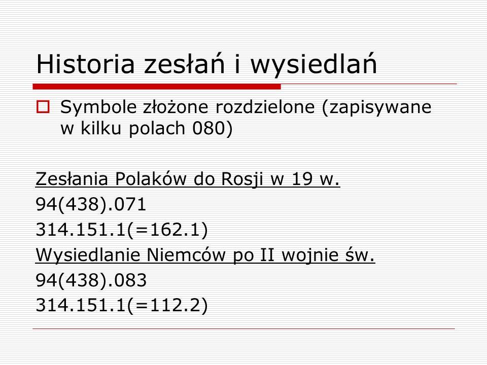 Historia zesłań i wysiedlań Symbole złożone rozdzielone (zapisywane w kilku polach 080) Zesłania Polaków do Rosji w 19 w. 94(438).071 314.151.1(=162.1