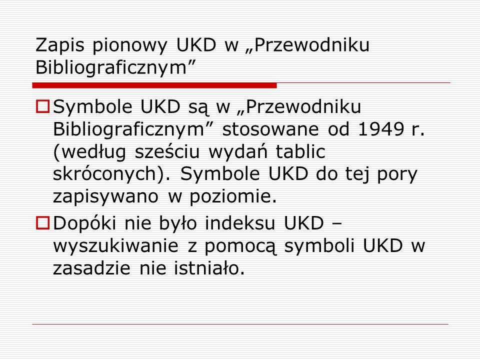 Zapis pionowy UKD w Przewodniku Bibliograficznym Symbole UKD są w Przewodniku Bibliograficznym stosowane od 1949 r. (według sześciu wydań tablic skróc