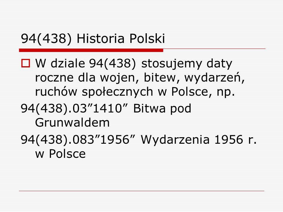 94(438) Historia Polski W dziale 94(438) stosujemy daty roczne dla wojen, bitew, wydarzeń, ruchów społecznych w Polsce, np. 94(438).031410 Bitwa pod G