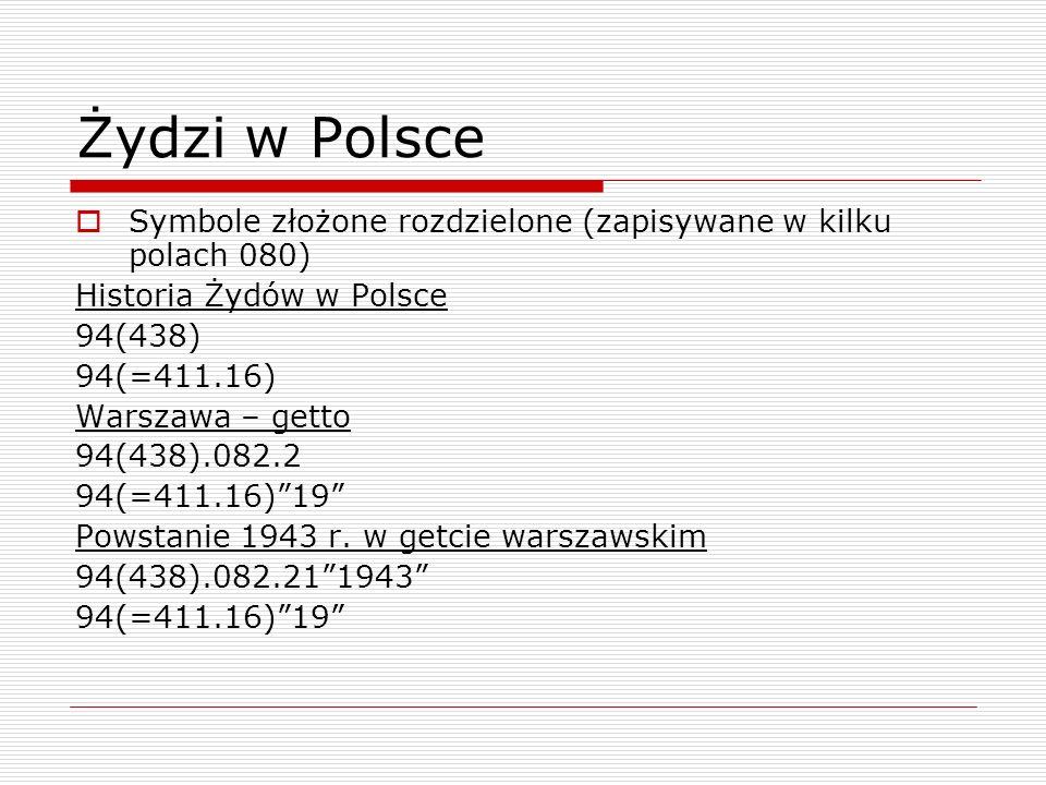 Żydzi w Polsce Symbole złożone rozdzielone (zapisywane w kilku polach 080) Historia Żydów w Polsce 94(438) 94(=411.16) Warszawa – getto 94(438).082.2