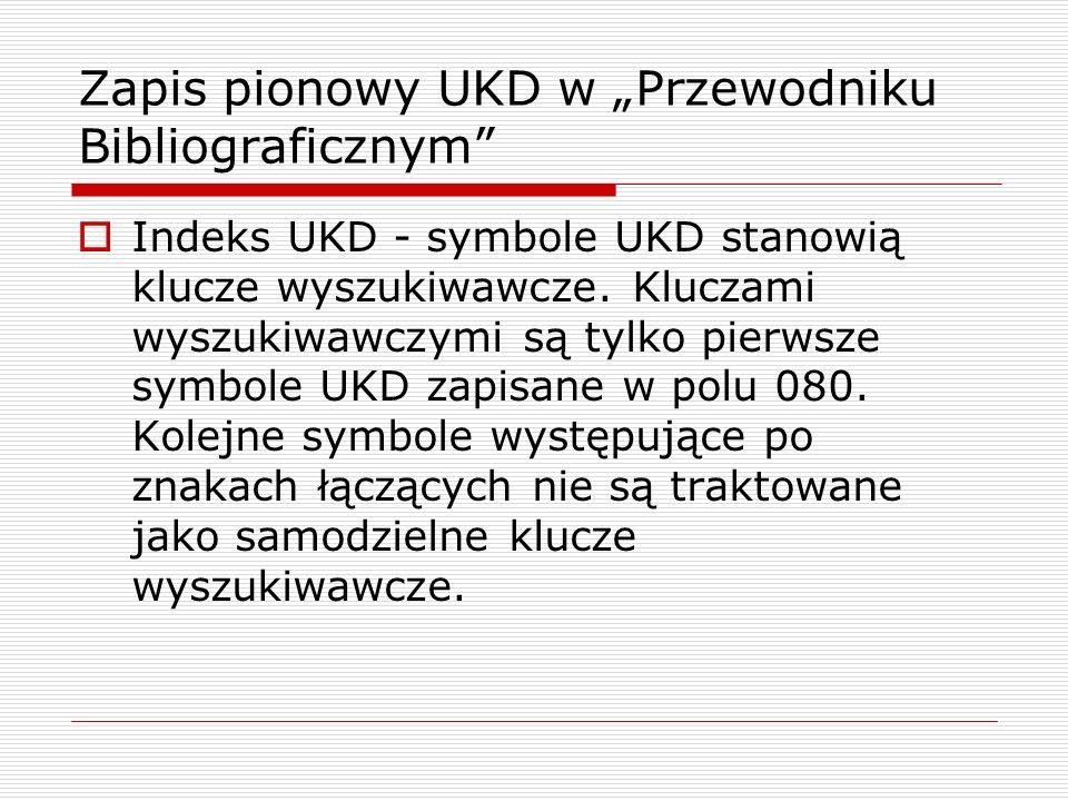Zapis pionowy UKD w Przewodniku Bibliograficznym Indeks UKD - symbole UKD stanowią klucze wyszukiwawcze. Kluczami wyszukiwawczymi są tylko pierwsze sy