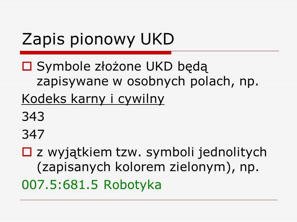 Zapis pionowy UKD Symbole złożone UKD będą zapisywane w osobnych polach, np. Kodeks karny i cywilny 343 347 z wyjątkiem tzw. symboli jednolitych (zapi