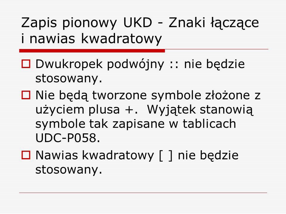 Zapis pionowy UKD - Znaki łączące i nawias kwadratowy Dwukropek podwójny :: nie będzie stosowany. Nie będą tworzone symbole złożone z użyciem plusa +.