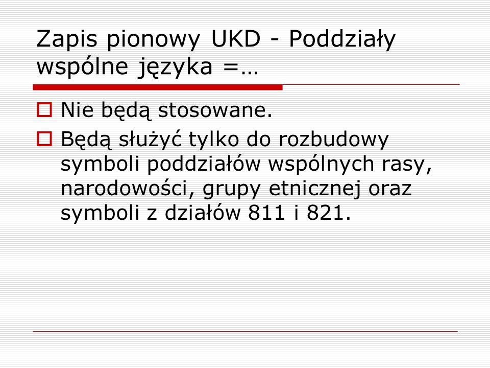 Zapis pionowy UKD - Poddziały wspólne języka =… Nie będą stosowane. Będą służyć tylko do rozbudowy symboli poddziałów wspólnych rasy, narodowości, gru