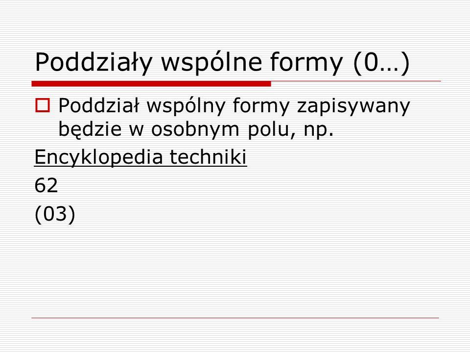 Poddziały wspólne formy (0…) Poddział wspólny formy zapisywany będzie w osobnym polu, np. Encyklopedia techniki 62 (03)