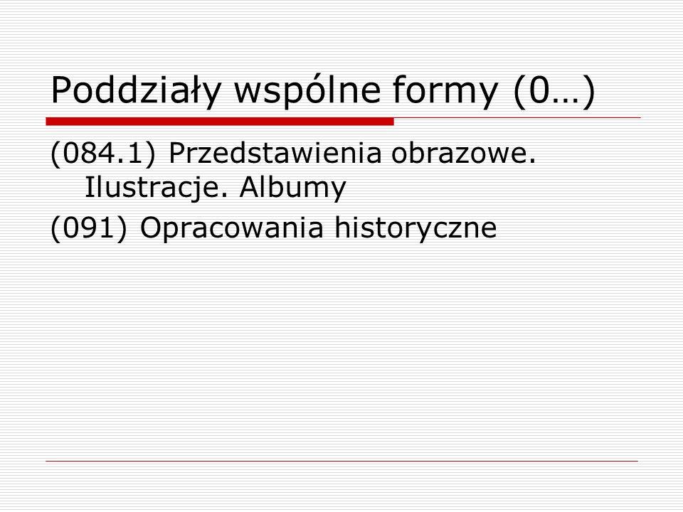 Poddziały wspólne formy (0…) (084.1) Przedstawienia obrazowe. Ilustracje. Albumy (091) Opracowania historyczne