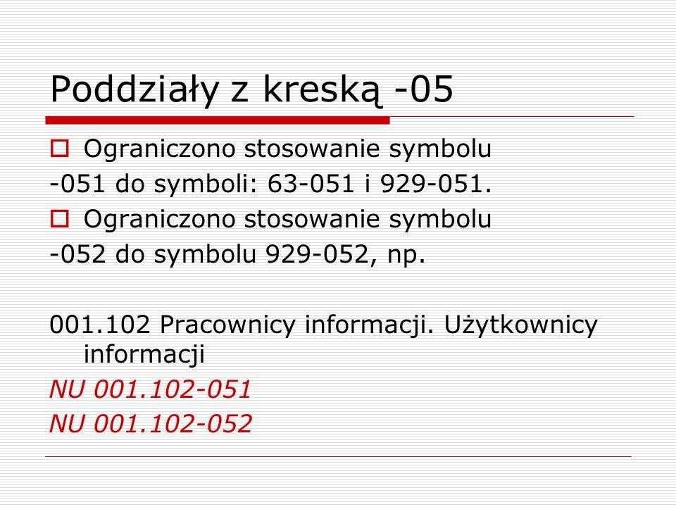 Poddziały z kreską -05 Ograniczono stosowanie symbolu -051 do symboli: 63-051 i 929-051. Ograniczono stosowanie symbolu -052 do symbolu 929-052, np. 0