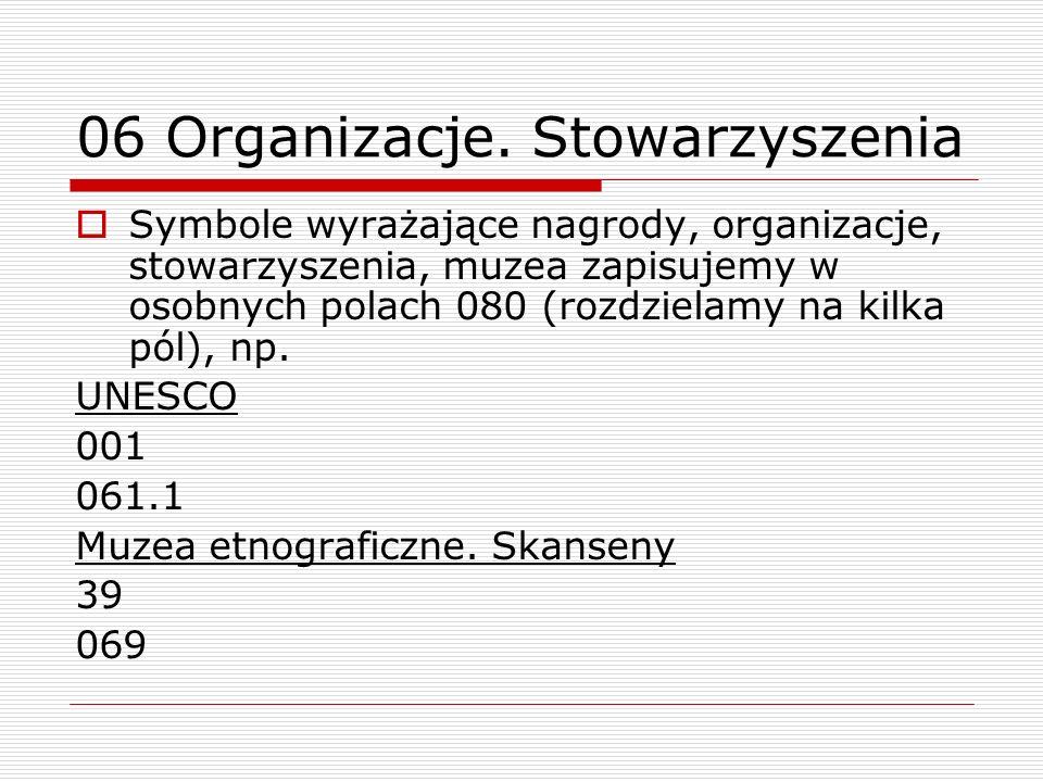 06 Organizacje. Stowarzyszenia Symbole wyrażające nagrody, organizacje, stowarzyszenia, muzea zapisujemy w osobnych polach 080 (rozdzielamy na kilka p