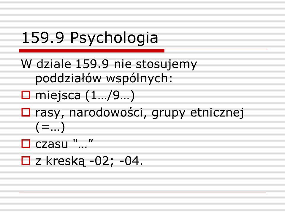 159.9 Psychologia W dziale 159.9 nie stosujemy poddziałów wspólnych: miejsca (1…/9…) rasy, narodowości, grupy etnicznej (=…) czasu