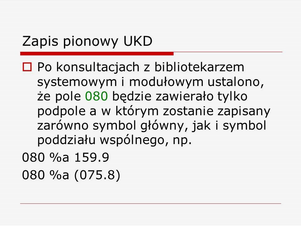 Zapis pionowy UKD Po konsultacjach z bibliotekarzem systemowym i modułowym ustalono, że pole 080 będzie zawierało tylko podpole a w którym zostanie za