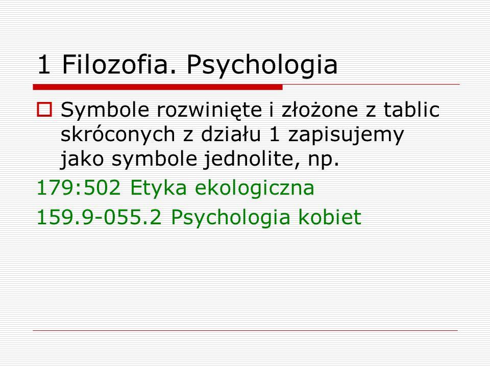 1 Filozofia. Psychologia Symbole rozwinięte i złożone z tablic skróconych z działu 1 zapisujemy jako symbole jednolite, np. 179:502 Etyka ekologiczna