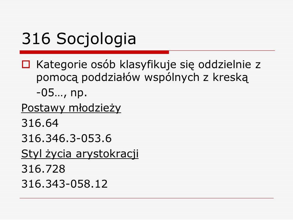316 Socjologia Kategorie osób klasyfikuje się oddzielnie z pomocą poddziałów wspólnych z kreską -05…, np. Postawy młodzieży 316.64 316.346.3-053.6 Sty