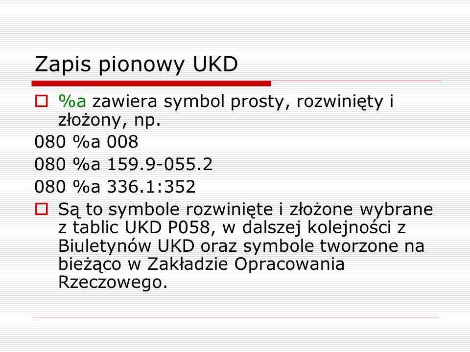Zapis pionowy UKD %a zawiera symbol prosty, rozwinięty i złożony, np. 080 %a 008 080 %a 159.9-055.2 080 %a 336.1:352 Są to symbole rozwinięte i złożon