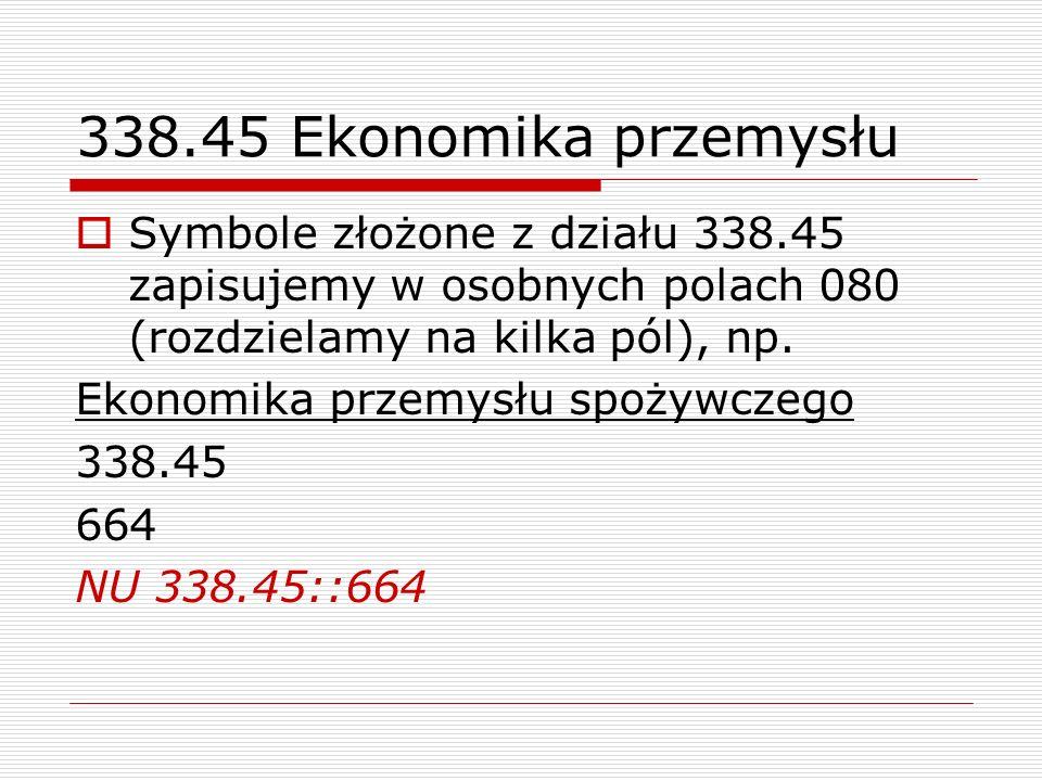 338.45 Ekonomika przemysłu Symbole złożone z działu 338.45 zapisujemy w osobnych polach 080 (rozdzielamy na kilka pól), np. Ekonomika przemysłu spożyw